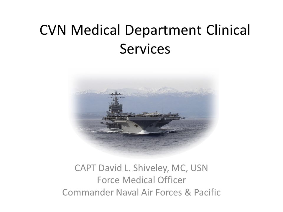 CVN Medical Department Clinical Services CAPT David L. Shiveley, MC, USN Force Medical Officer Commander Naval Air Forces & Pacific