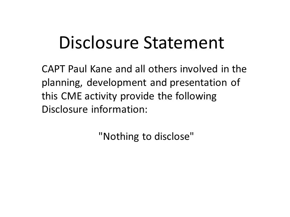 Disclosure Statement CAPT Paul Kane and all others involved in the planning, development and presentation of this CME activity provide the following Disclosure information: Nothing to disclose