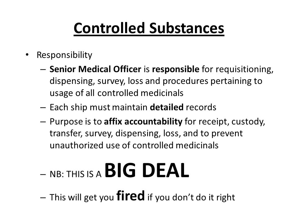Controlled Substances Responsibility – Senior Medical Officer is responsible for requisitioning, dispensing, survey, loss and procedures pertaining to usage of all controlled medicinals – Each ship must maintain detailed records – Purpose is to affix accountability for receipt, custody, transfer, survey, dispensing, loss, and to prevent unauthorized use of controlled medicinals – NB: THIS IS A BIG DEAL – This will get you fired if you don't do it right