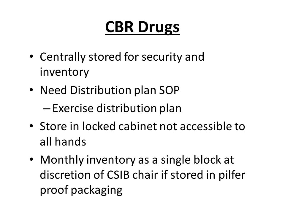 CBR Drugs Centrally stored for security and inventory Need Distribution plan SOP – Exercise distribution plan Store in locked cabinet not accessible to all hands Monthly inventory as a single block at discretion of CSIB chair if stored in pilfer proof packaging