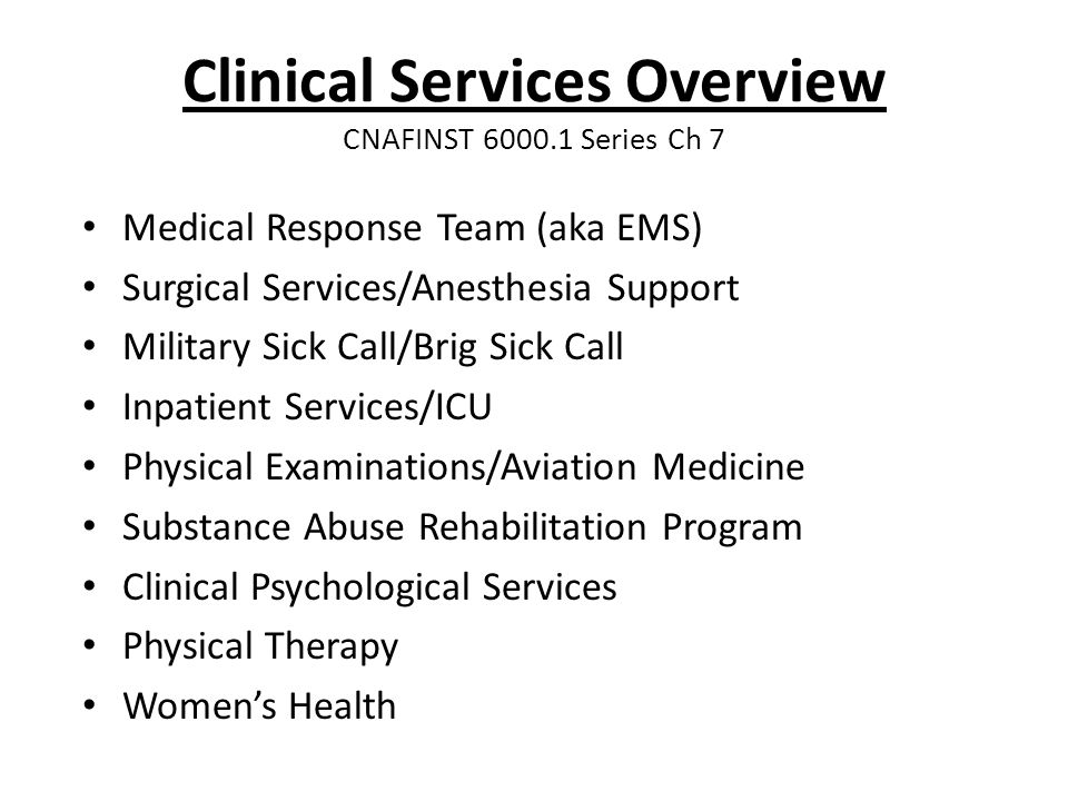 Clinical Services Overview CNAFINST 6000.1 Series Ch 7 Medical Response Team (aka EMS) Surgical Services/Anesthesia Support Military Sick Call/Brig Sick Call Inpatient Services/ICU Physical Examinations/Aviation Medicine Substance Abuse Rehabilitation Program Clinical Psychological Services Physical Therapy Women's Health