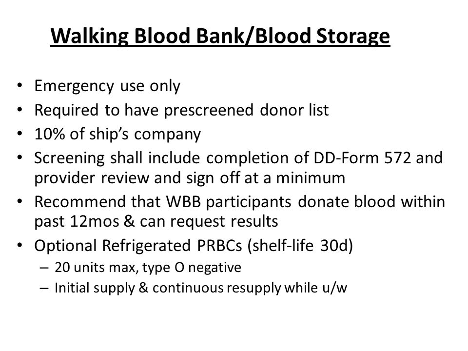 Walking Blood Bank/Blood Storage Emergency use only Required to have prescreened donor list 10% of ship's company Screening shall include completion of DD-Form 572 and provider review and sign off at a minimum Recommend that WBB participants donate blood within past 12mos & can request results Optional Refrigerated PRBCs (shelf-life 30d) – 20 units max, type O negative – Initial supply & continuous resupply while u/w