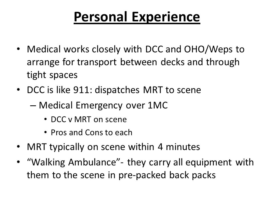 Personal Experience Medical works closely with DCC and OHO/Weps to arrange for transport between decks and through tight spaces DCC is like 911: dispatches MRT to scene – Medical Emergency over 1MC DCC v MRT on scene Pros and Cons to each MRT typically on scene within 4 minutes Walking Ambulance - they carry all equipment with them to the scene in pre-packed back packs