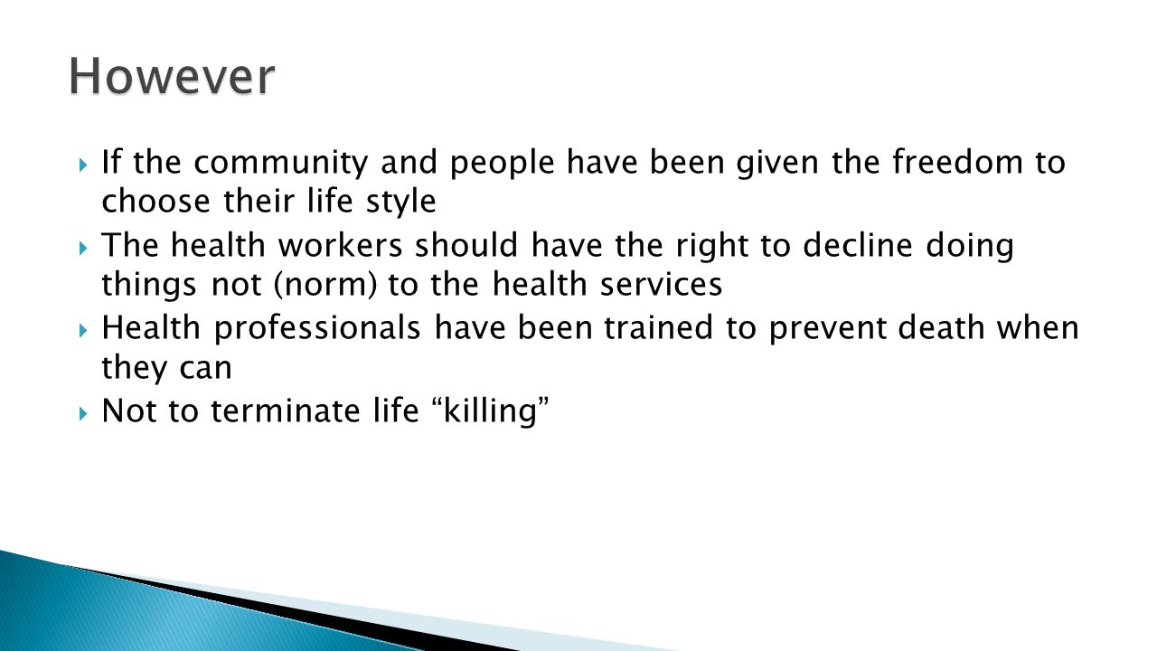  If the community and people have been given the freedom to choose their life style  The health workers should have the right to decline doing things not (norm) to the health services  Health professionals have been trained to prevent death when they can  Not to terminate life killing