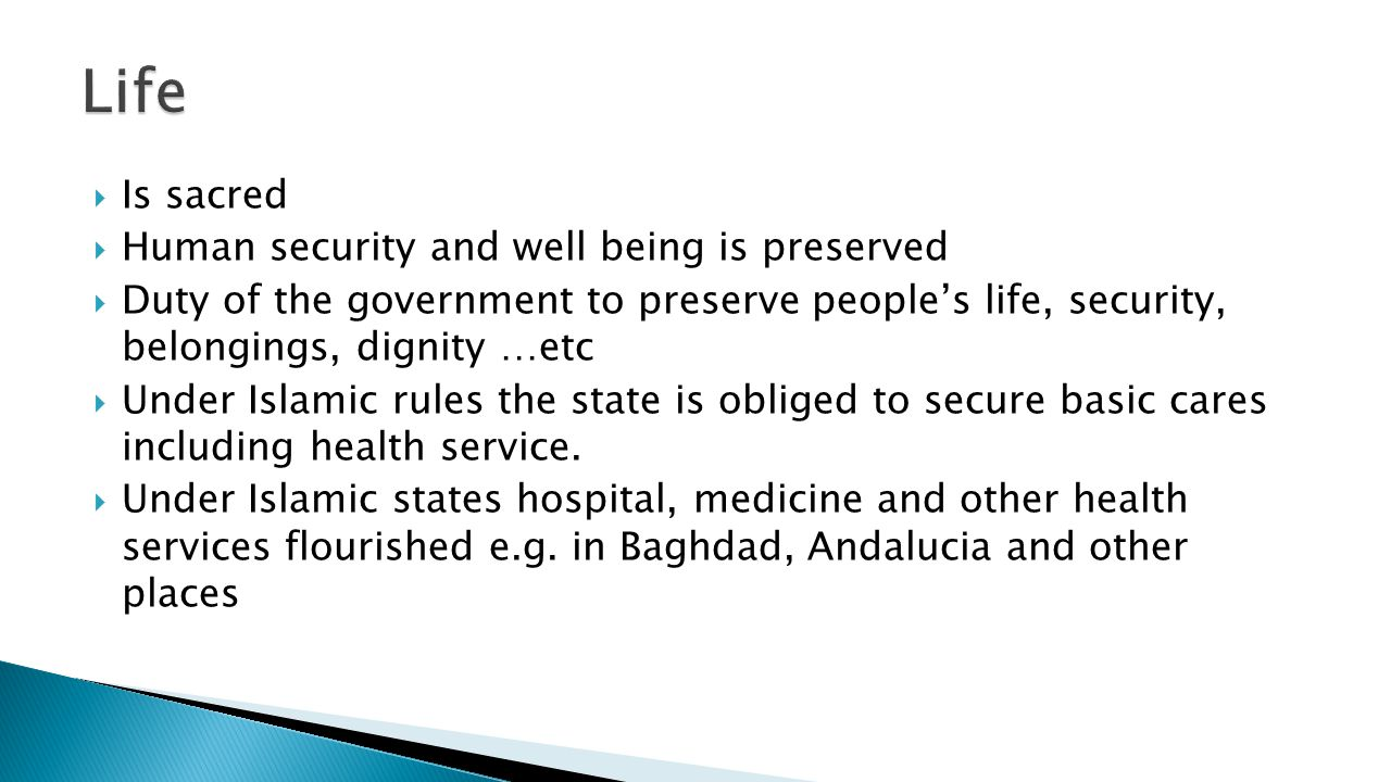  Is sacred  Human security and well being is preserved  Duty of the government to preserve people's life, security, belongings, dignity …etc  Under Islamic rules the state is obliged to secure basic cares including health service.