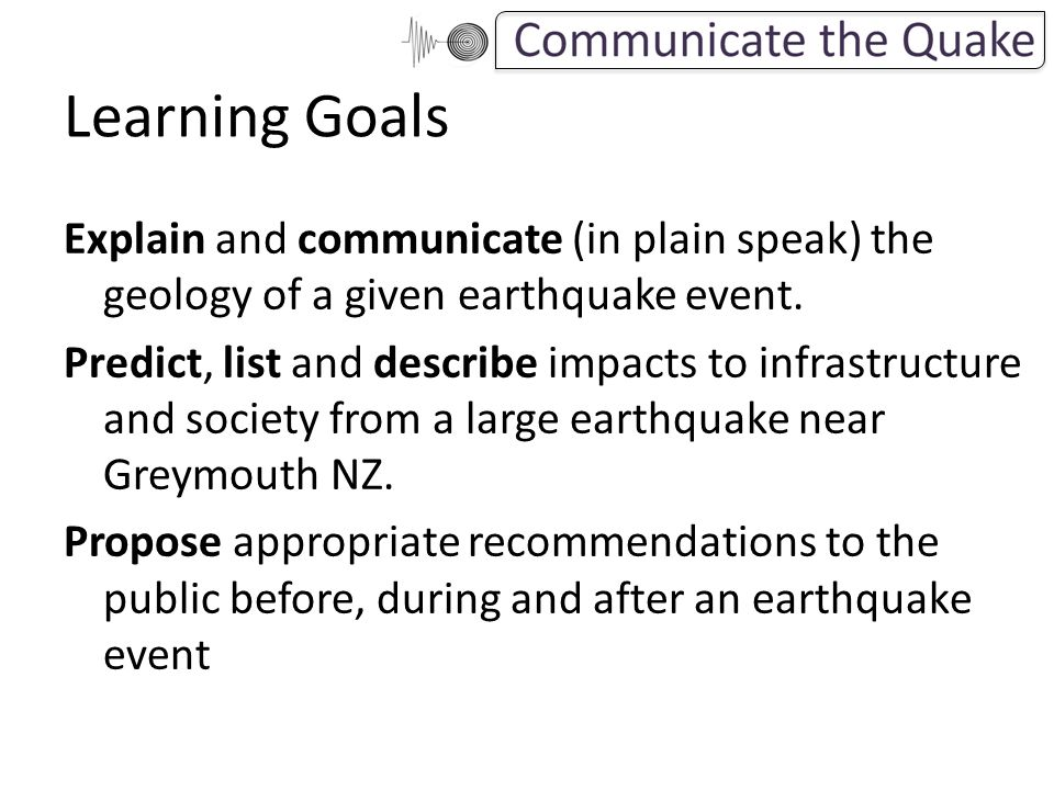 Learning Goals Explain and communicate (in plain speak) the geology of a given earthquake event.