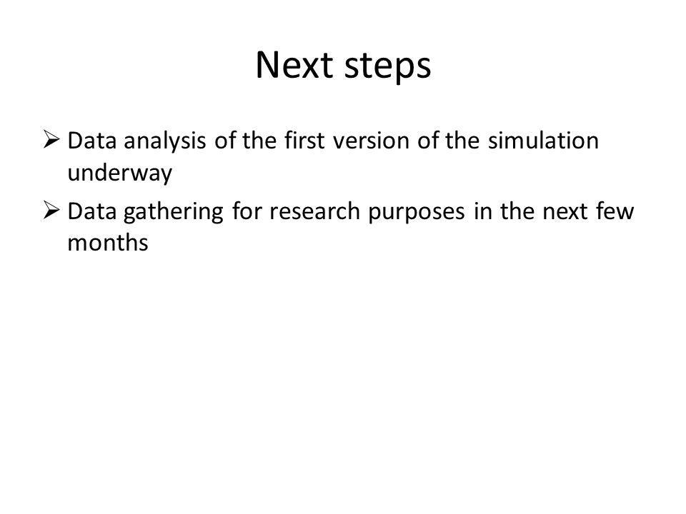 Next steps  Data analysis of the first version of the simulation underway  Data gathering for research purposes in the next few months
