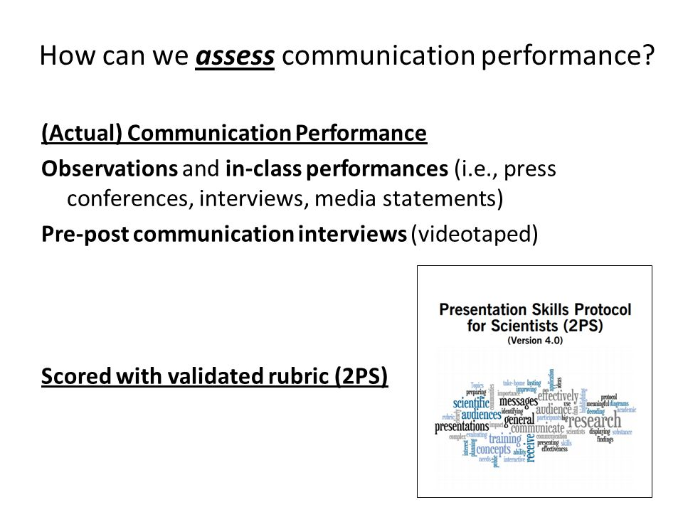 (Actual) Communication Performance Observations and in-class performances (i.e., press conferences, interviews, media statements) Pre-post communication interviews (videotaped) Scored with validated rubric (2PS) How can we assess communication performance