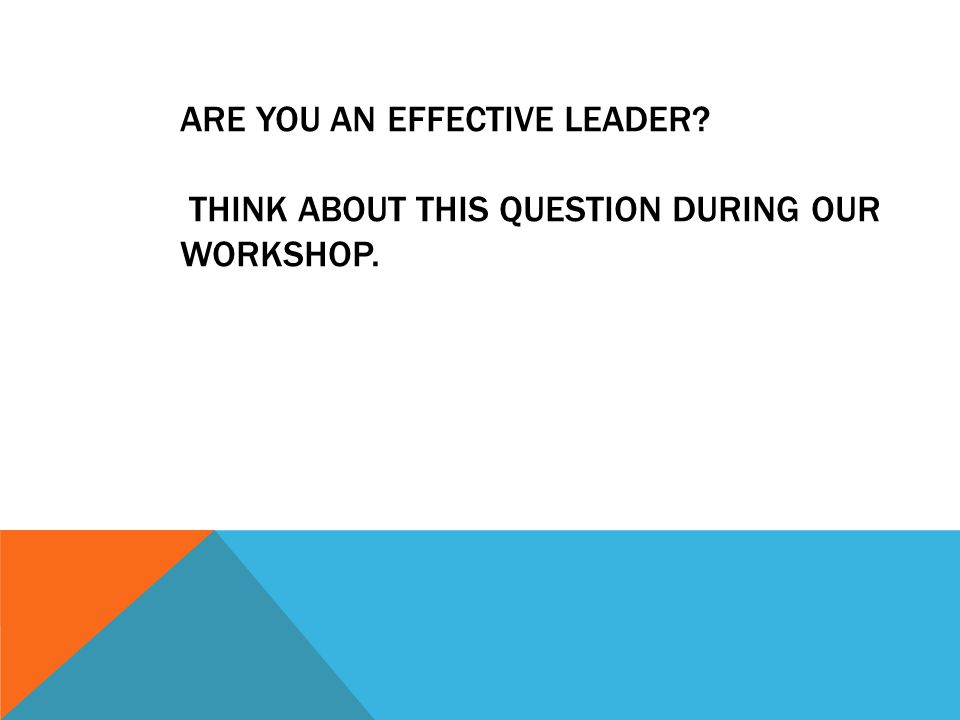 ARE YOU AN EFFECTIVE LEADER THINK ABOUT THIS QUESTION DURING OUR WORKSHOP.