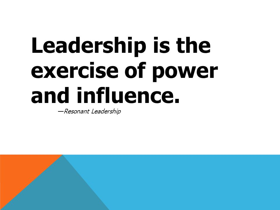 Leadership is the exercise of power and influence. —Resonant Leadership