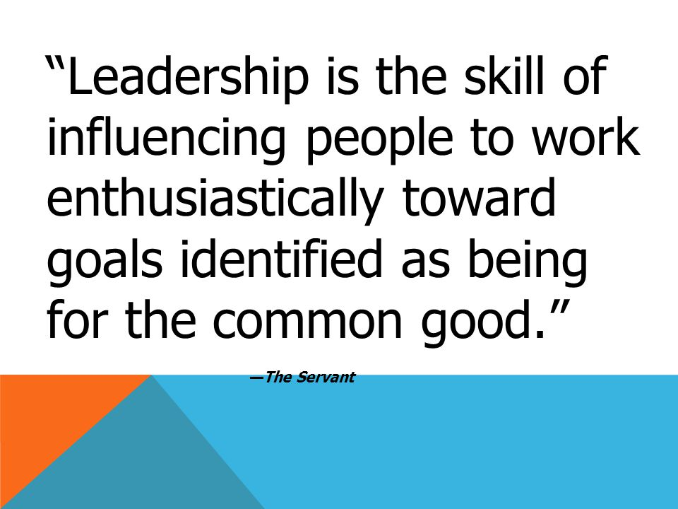 Leadership is the skill of influencing people to work enthusiastically toward goals identified as being for the common good. —The Servant
