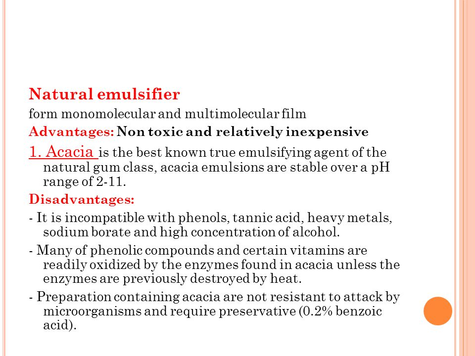 Natural emulsifier form monomolecular and multimolecular film Advantages: Non toxic and relatively inexpensive 1. Acacia is the best known true emulsi