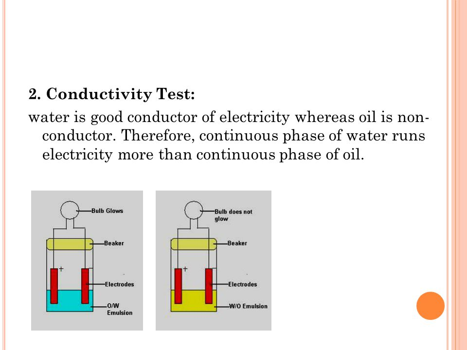 2. Conductivity Test: water is good conductor of electricity whereas oil is non- conductor. Therefore, continuous phase of water runs electricity more