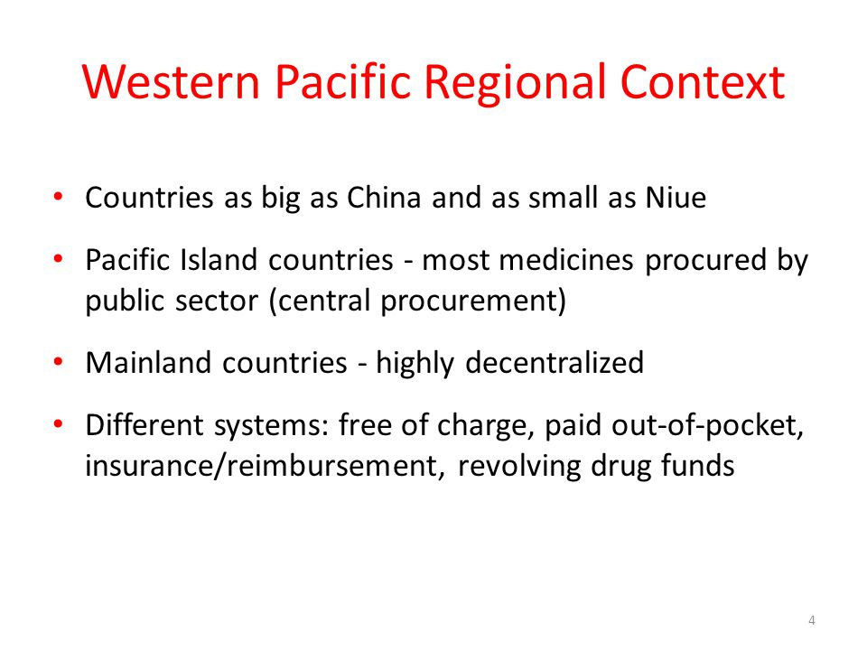 Western Pacific Regional Context Countries as big as China and as small as Niue Pacific Island countries - most medicines procured by public sector (central procurement) Mainland countries - highly decentralized Different systems: free of charge, paid out-of-pocket, insurance/reimbursement, revolving drug funds 4