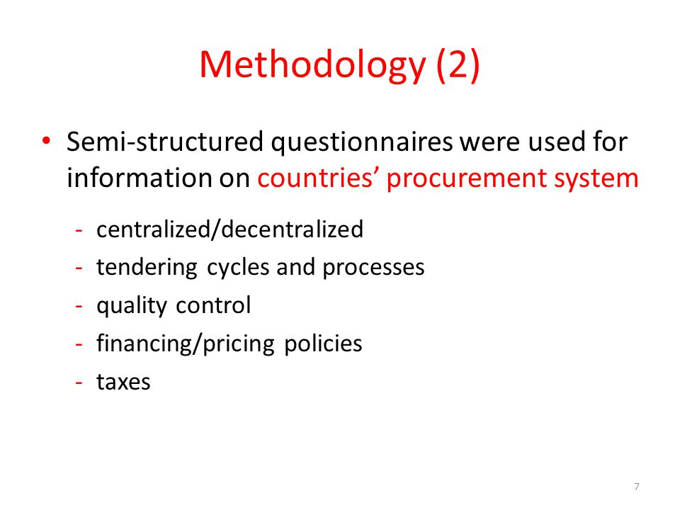Methodology (2) Semi-structured questionnaires were used for information on countries' procurement system -centralized/decentralized -tendering cycles and processes -quality control -financing/pricing policies -taxes 7