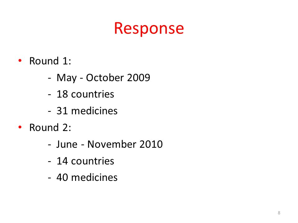 Response Round 1: - May - October 2009 - 18 countries - 31 medicines Round 2: - June - November 2010 - 14 countries - 40 medicines 8