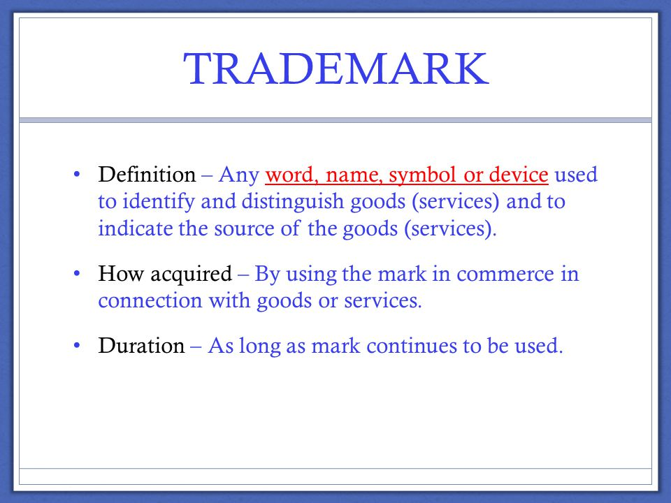 TRADEMARK Definition – Any word, name, symbol or device used to identify and distinguish goods (services) and to indicate the source of the goods (services).
