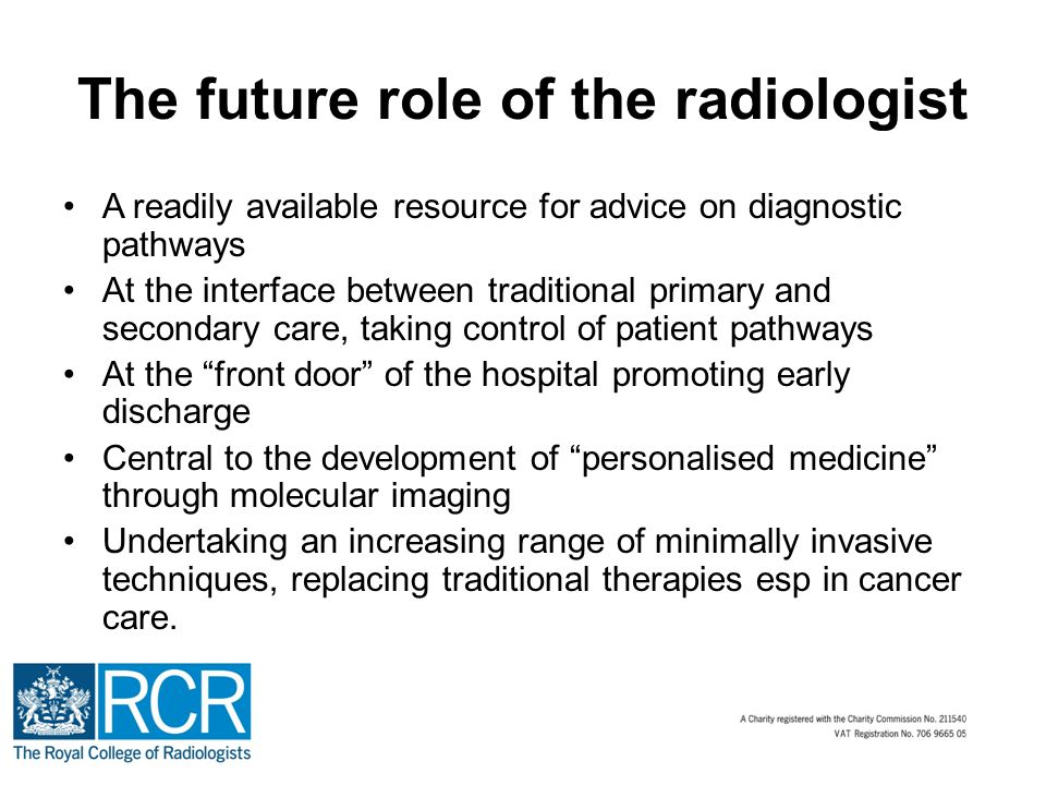 The future role of the radiologist A readily available resource for advice on diagnostic pathways At the interface between traditional primary and secondary care, taking control of patient pathways At the front door of the hospital promoting early discharge Central to the development of personalised medicine through molecular imaging Undertaking an increasing range of minimally invasive techniques, replacing traditional therapies esp in cancer care.