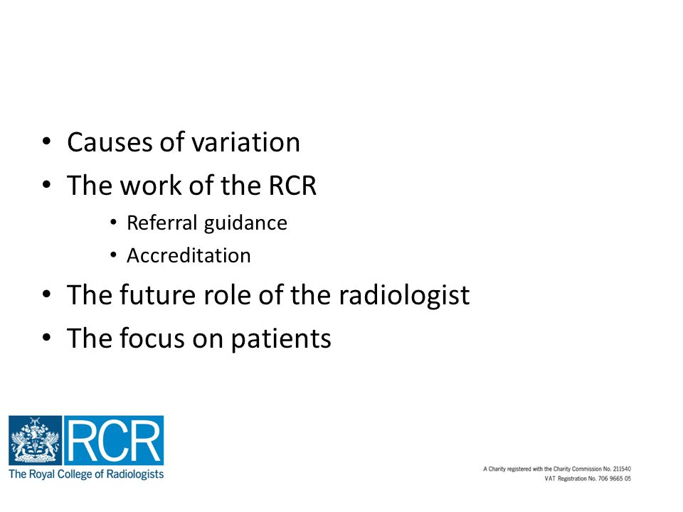 Causes of variation The work of the RCR Referral guidance Accreditation The future role of the radiologist The focus on patients