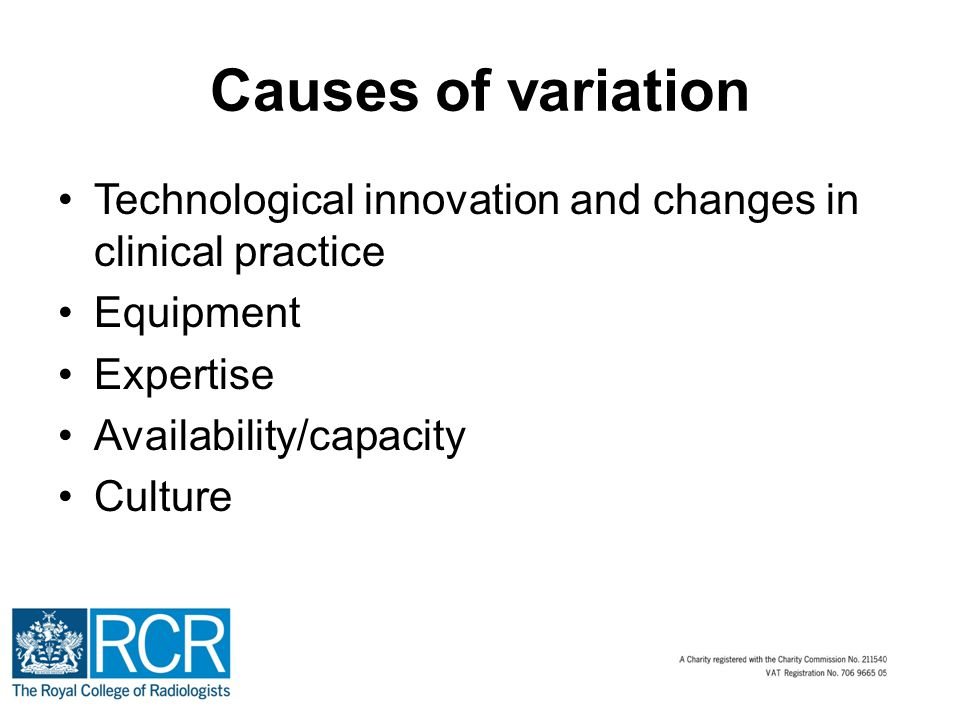 Causes of variation Technological innovation and changes in clinical practice Equipment Expertise Availability/capacity Culture
