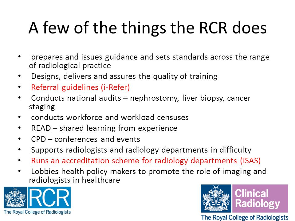A few of the things the RCR does prepares and issues guidance and sets standards across the range of radiological practice Designs, delivers and assures the quality of training Referral guidelines (i-Refer) Conducts national audits – nephrostomy, liver biopsy, cancer staging conducts workforce and workload censuses READ – shared learning from experience CPD – conferences and events Supports radiologists and radiology departments in difficulty Runs an accreditation scheme for radiology departments (ISAS) Lobbies health policy makers to promote the role of imaging and radiologists in healthcare