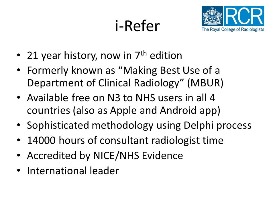 i-Refer 21 year history, now in 7 th edition Formerly known as Making Best Use of a Department of Clinical Radiology (MBUR) Available free on N3 to NHS users in all 4 countries (also as Apple and Android app) Sophisticated methodology using Delphi process 14000 hours of consultant radiologist time Accredited by NICE/NHS Evidence International leader
