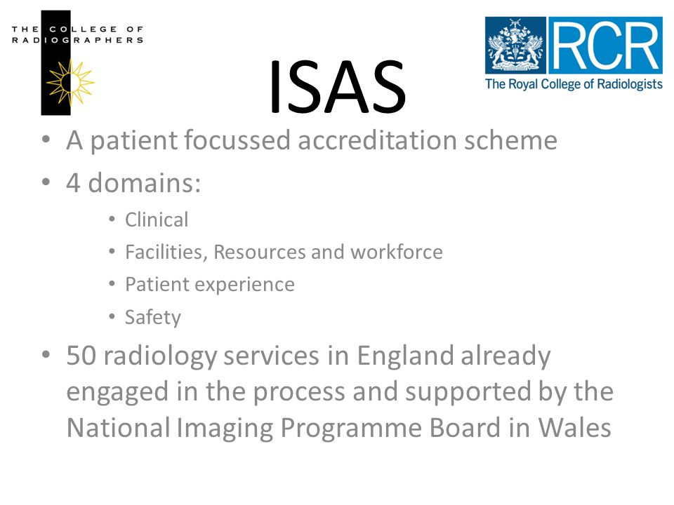 ISAS A patient focussed accreditation scheme 4 domains: Clinical Facilities, Resources and workforce Patient experience Safety 50 radiology services in England already engaged in the process and supported by the National Imaging Programme Board in Wales