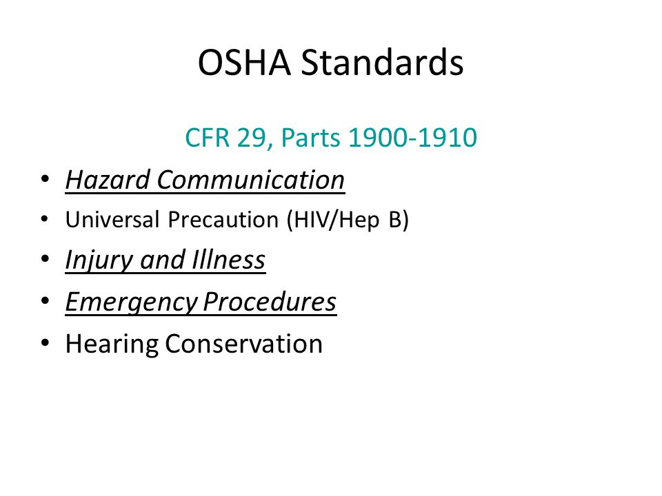 OSHA Standards CFR 29, Parts 1900-1910 Hazard Communication Universal Precaution (HIV/Hep B) Injury and Illness Emergency Procedures Hearing Conservat