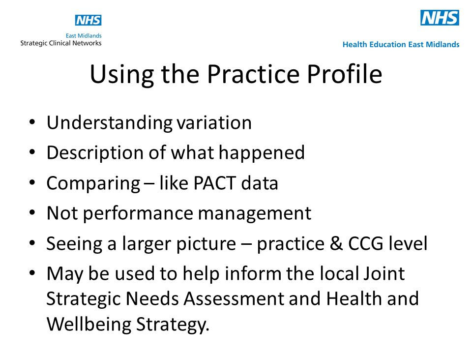 Using the Practice Profile Understanding variation Description of what happened Comparing – like PACT data Not performance management Seeing a larger picture – practice & CCG level May be used to help inform the local Joint Strategic Needs Assessment and Health and Wellbeing Strategy.