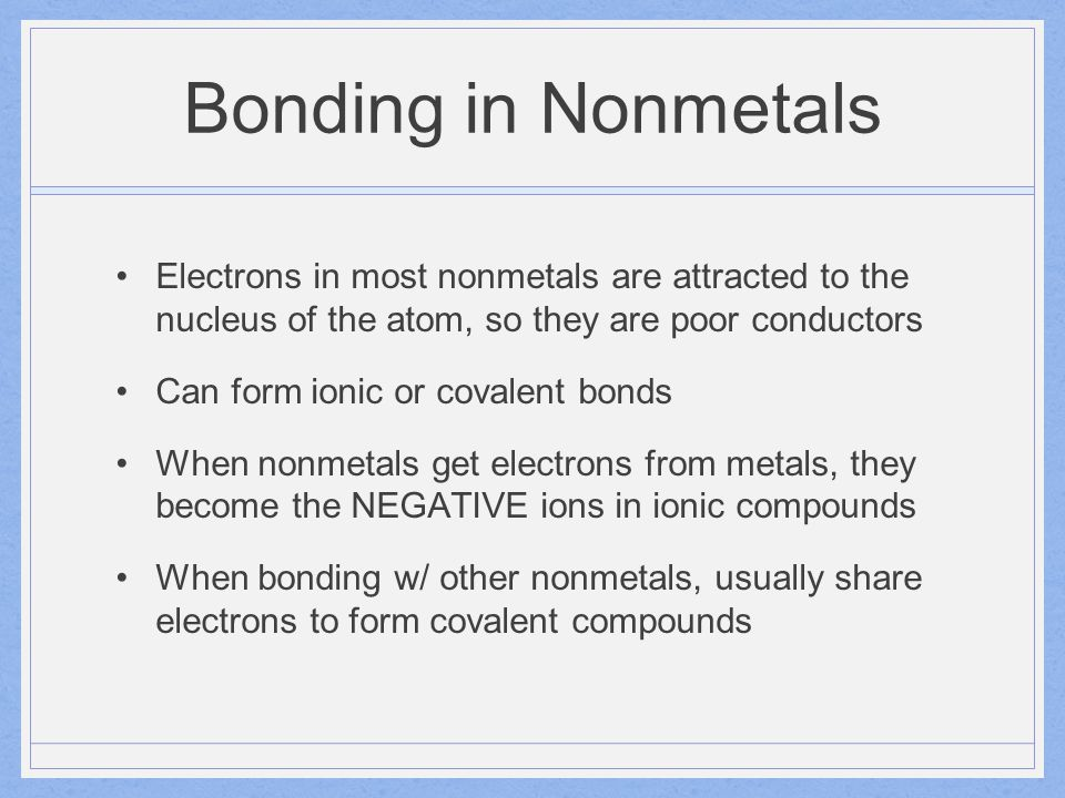 Bonding in Nonmetals Electrons in most nonmetals are attracted to the nucleus of the atom, so they are poor conductors Can form ionic or covalent bond