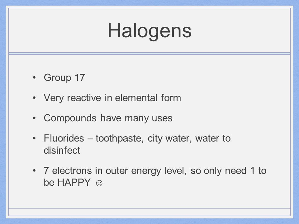 Halogens Group 17 Very reactive in elemental form Compounds have many uses Fluorides – toothpaste, city water, water to disinfect 7 electrons in outer