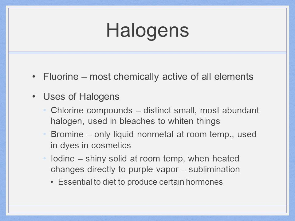 Halogens Fluorine – most chemically active of all elements Uses of Halogens Chlorine compounds – distinct small, most abundant halogen, used in bleach