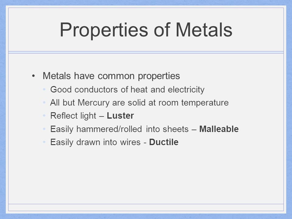 Properties of Metals Metals have common properties Good conductors of heat and electricity All but Mercury are solid at room temperature Reflect light