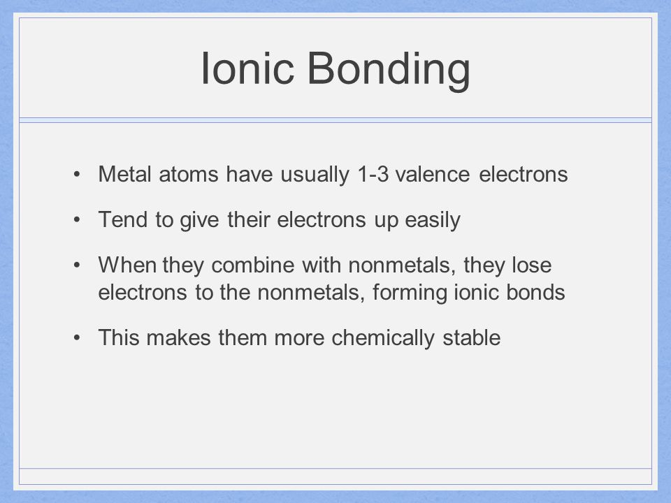 Ionic Bonding Metal atoms have usually 1-3 valence electrons Tend to give their electrons up easily When they combine with nonmetals, they lose electr