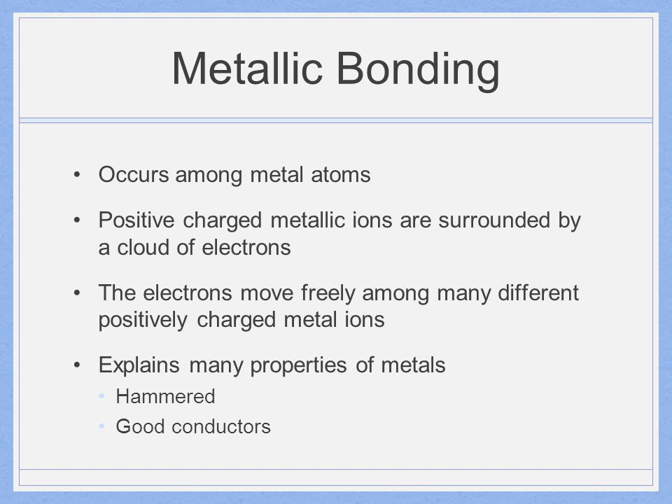 Metallic Bonding Occurs among metal atoms Positive charged metallic ions are surrounded by a cloud of electrons The electrons move freely among many d