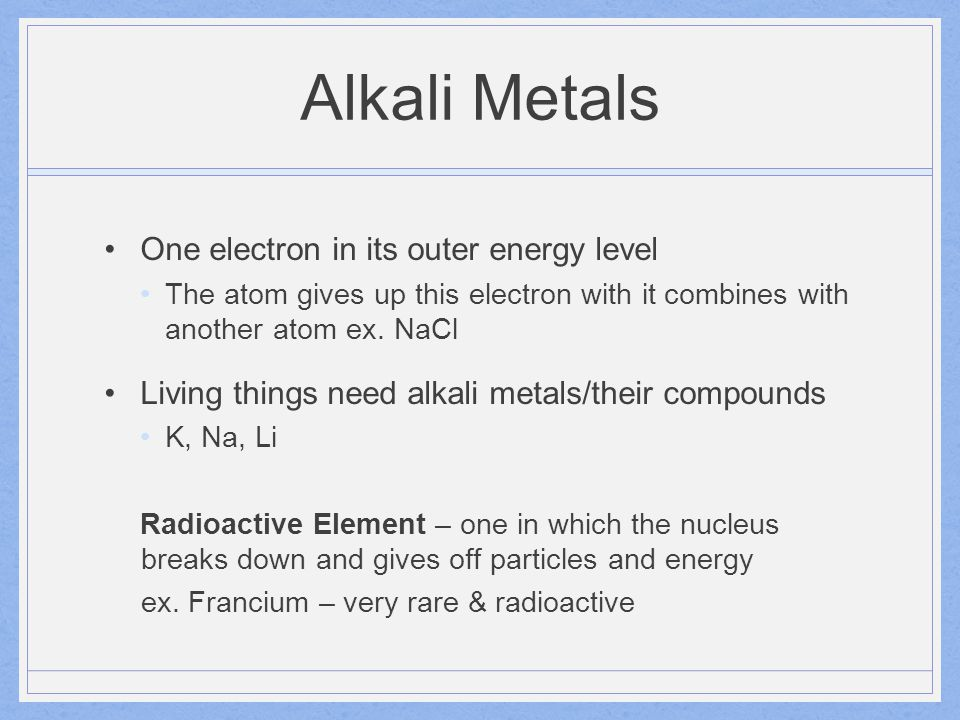 Alkali Metals One electron in its outer energy level The atom gives up this electron with it combines with another atom ex. NaCl Living things need al