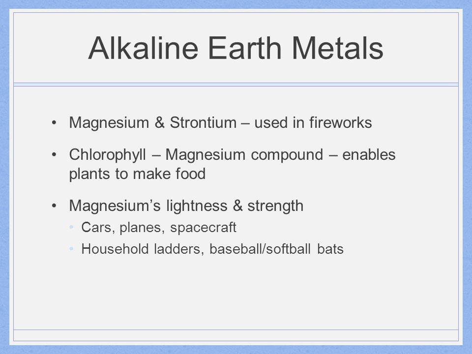 Alkaline Earth Metals Magnesium & Strontium – used in fireworks Chlorophyll – Magnesium compound – enables plants to make food Magnesium's lightness &