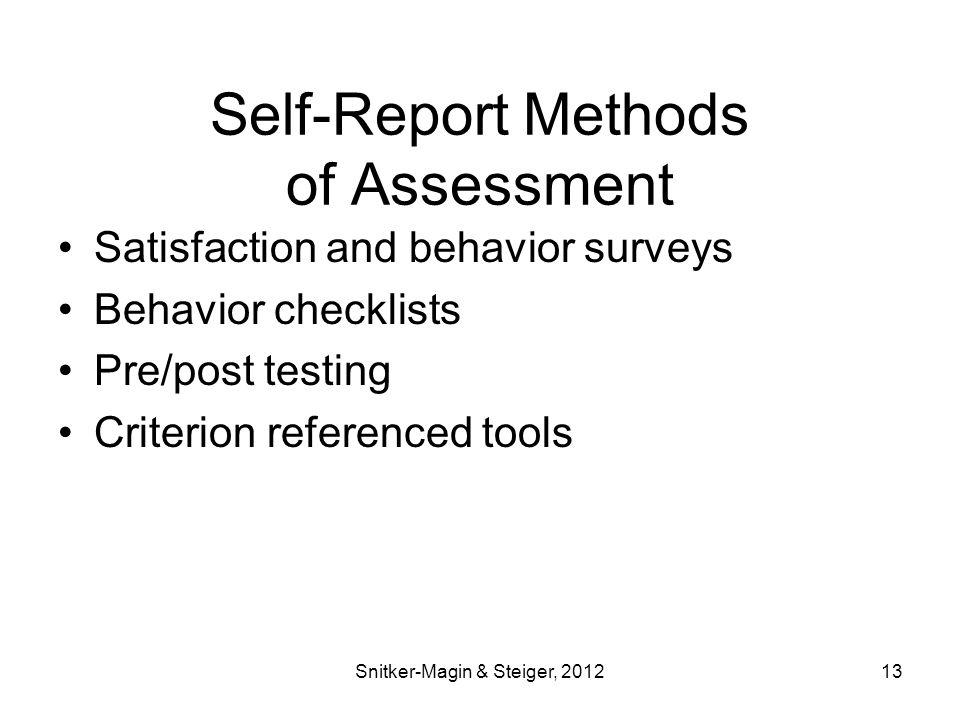 Self-Report Methods of Assessment Satisfaction and behavior surveys Behavior checklists Pre/post testing Criterion referenced tools Snitker-Magin & Steiger, 201213
