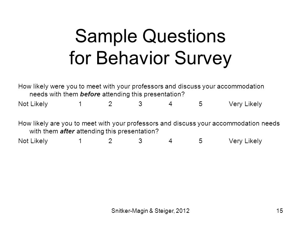 Sample Questions for Behavior Survey How likely were you to meet with your professors and discuss your accommodation needs with them before attending this presentation.