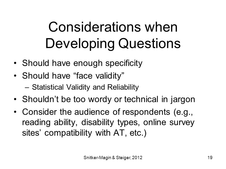 Considerations when Developing Questions Should have enough specificity Should have face validity –Statistical Validity and Reliability Shouldn't be too wordy or technical in jargon Consider the audience of respondents (e.g., reading ability, disability types, online survey sites' compatibility with AT, etc.) Snitker-Magin & Steiger, 201219