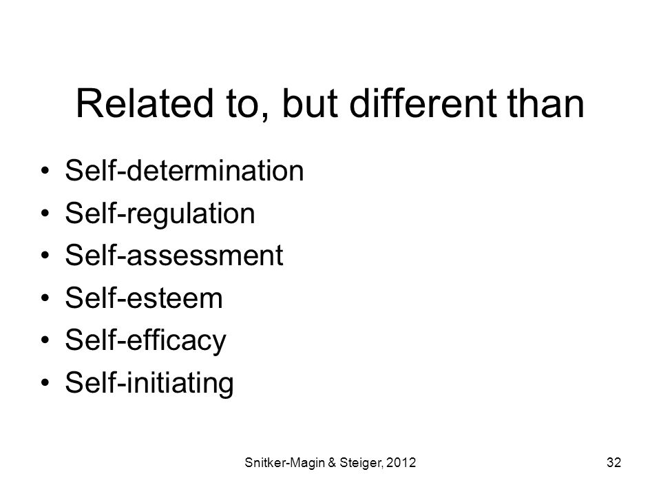 Related to, but different than Self-determination Self-regulation Self-assessment Self-esteem Self-efficacy Self-initiating Snitker-Magin & Steiger, 201232