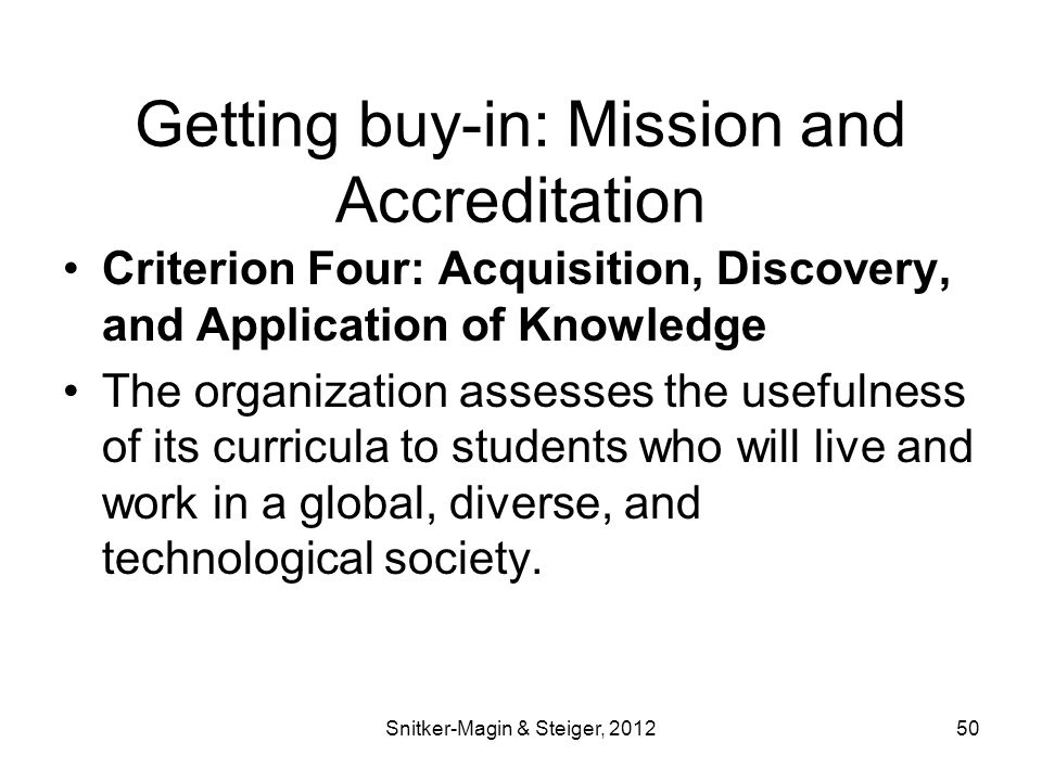 Getting buy-in: Mission and Accreditation Criterion Four: Acquisition, Discovery, and Application of Knowledge The organization assesses the usefulness of its curricula to students who will live and work in a global, diverse, and technological society.