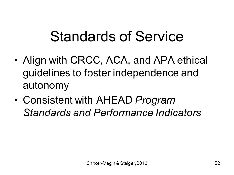 Standards of Service Align with CRCC, ACA, and APA ethical guidelines to foster independence and autonomy Consistent with AHEAD Program Standards and Performance Indicators Snitker-Magin & Steiger, 201252