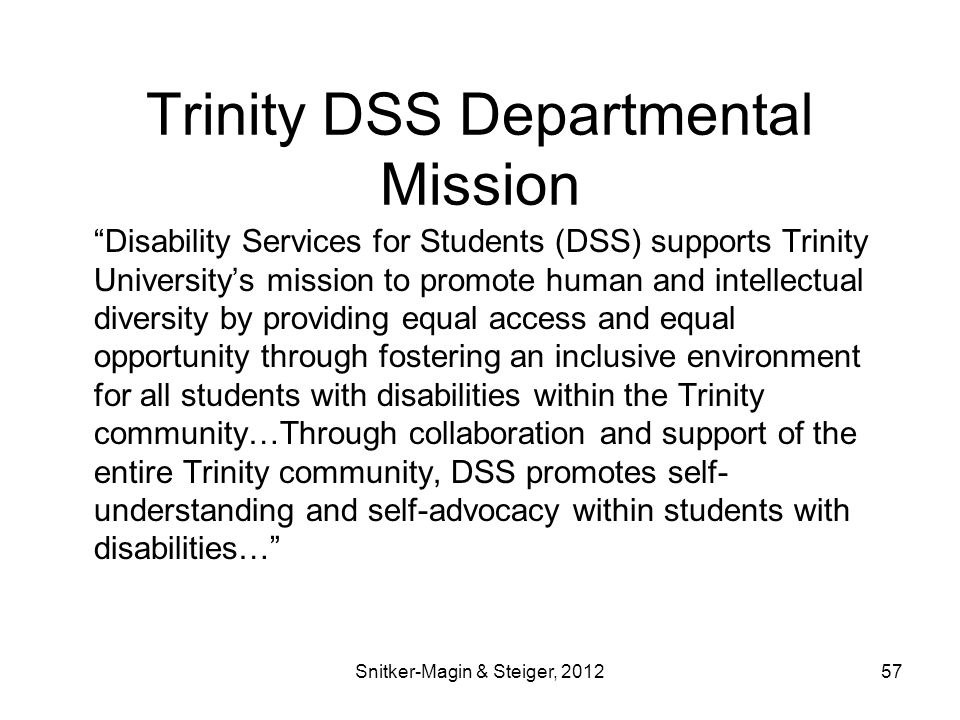 Trinity DSS Departmental Mission Disability Services for Students (DSS) supports Trinity University's mission to promote human and intellectual diversity by providing equal access and equal opportunity through fostering an inclusive environment for all students with disabilities within the Trinity community…Through collaboration and support of the entire Trinity community, DSS promotes self- understanding and self-advocacy within students with disabilities… Snitker-Magin & Steiger, 201257