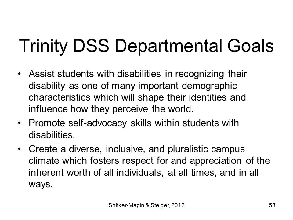Trinity DSS Departmental Goals Assist students with disabilities in recognizing their disability as one of many important demographic characteristics which will shape their identities and influence how they perceive the world.