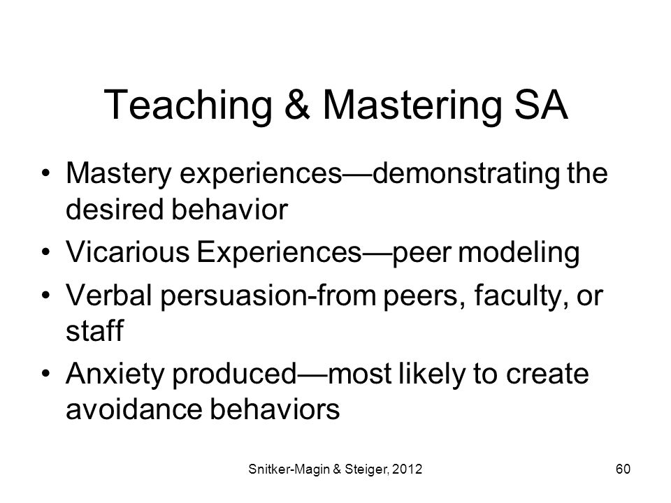 Teaching & Mastering SA Mastery experiences—demonstrating the desired behavior Vicarious Experiences—peer modeling Verbal persuasion-from peers, faculty, or staff Anxiety produced—most likely to create avoidance behaviors Snitker-Magin & Steiger, 201260