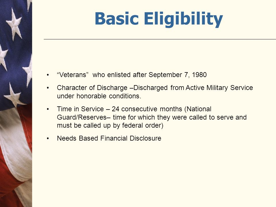 """Basic Eligibility """"Veterans"""" who enlisted after September 7, 1980 Character of Discharge –Discharged from Active Military Service under honorable cond"""