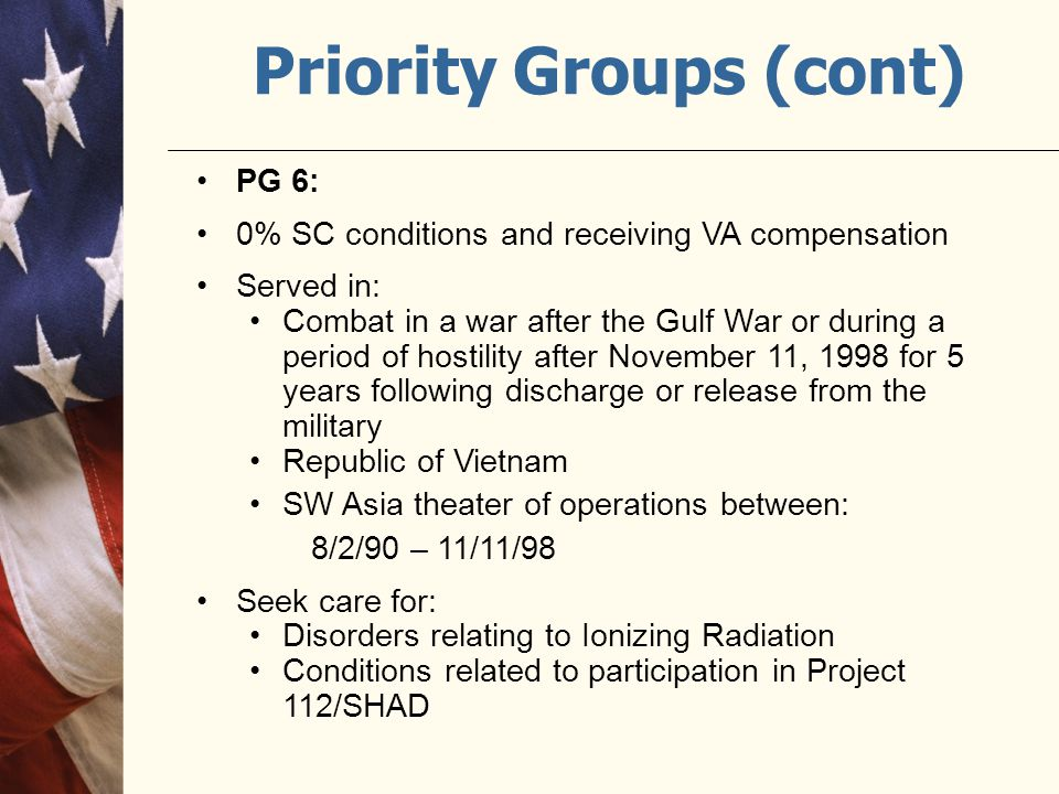 Priority Groups (cont) PG 6: 0% SC conditions and receiving VA compensation Served in: Combat in a war after the Gulf War or during a period of hostil