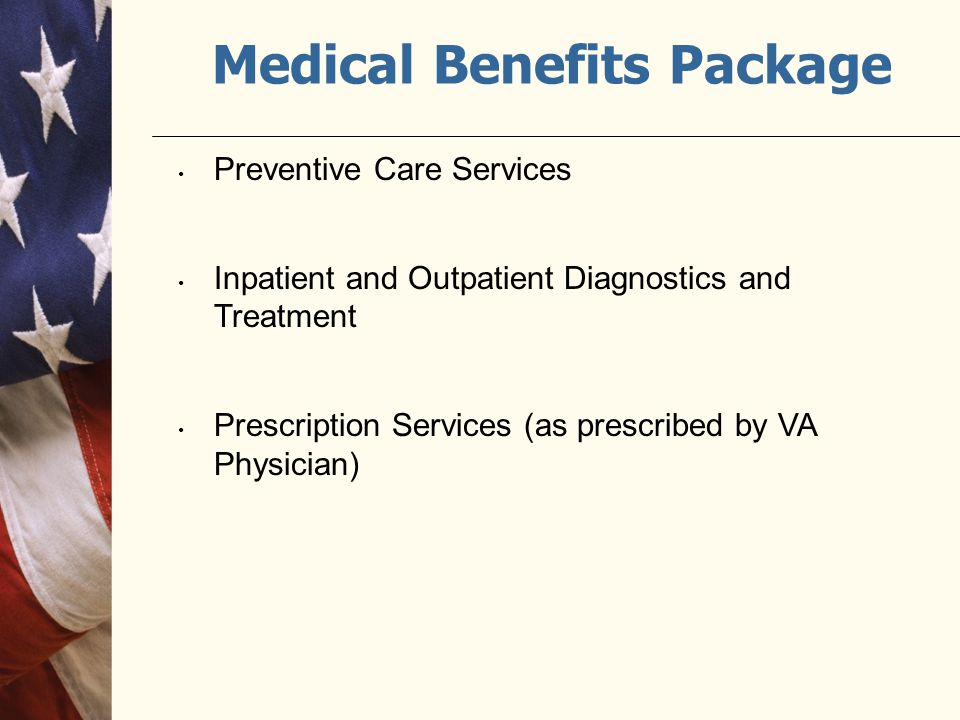 Medical Benefits Package Preventive Care Services Inpatient and Outpatient Diagnostics and Treatment Prescription Services (as prescribed by VA Physician)