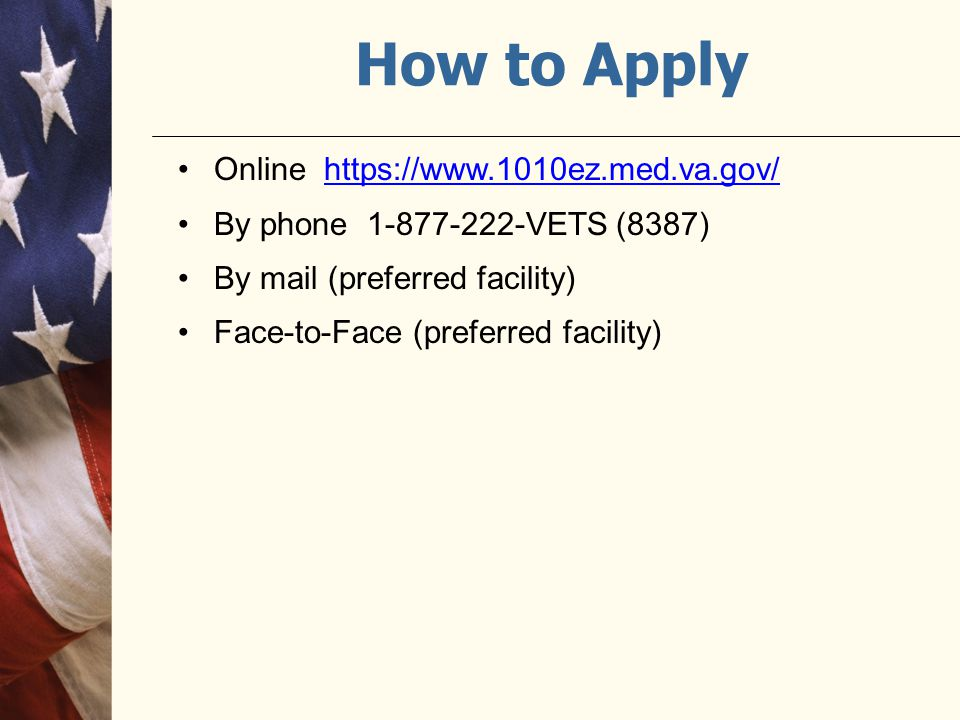 How to Apply Online https://www.1010ez.med.va.gov/https://www.1010ez.med.va.gov/ By phone 1-877-222-VETS (8387) By mail (preferred facility) Face-to-Face (preferred facility)